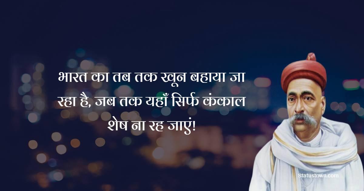 Bal Gangadhar Tilak Quotes - भारत का तब तक खून बहाया जा रहा है, जब तक यहाँ सिर्फ कंकाल शेष ना रह जाएं!