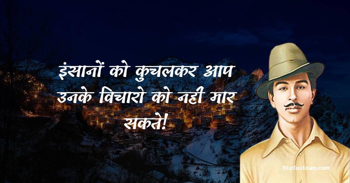 Bhagat Singh Quotes - इंसानों को कुचलकर आप उनके विचारो को नही मार सकते!