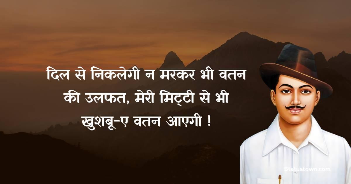 Bhagat Singh Quotes - दिल से निकलेगी न मरकर भी वतन की उलफत, मेरी मिट्टी से भी खुशबू-ए वतन आएगी !