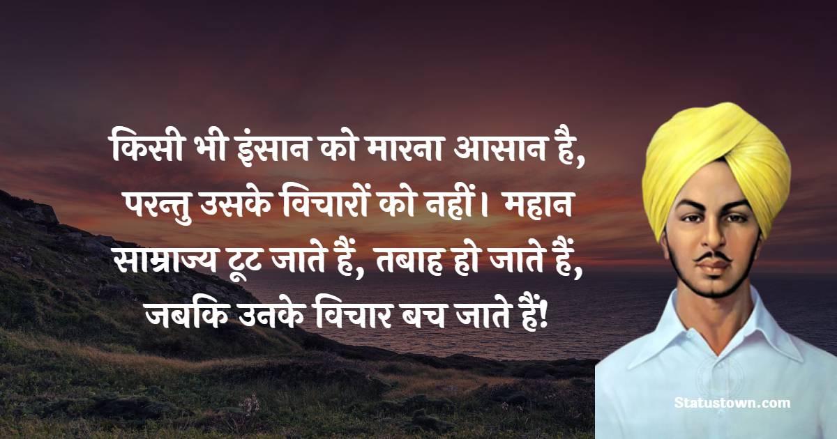 Bhagat Singh Quotes - किसी भी इंसान को मारना आसान है, परन्तु उसके विचारों को नहीं। महान साम्राज्य टूट जाते हैं, तबाह हो जाते हैं, जबकि उनके विचार बच जाते हैं!