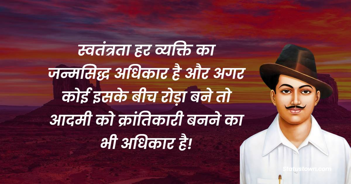 Bhagat Singh Quotes - स्वतंत्रता हर व्यक्ति का जन्मसिद्ध अधिकार है और अगर कोई इसके बीच रोड़ा बने तो आदमी को क्रांतिकारी बनने का भी अधिकार है!