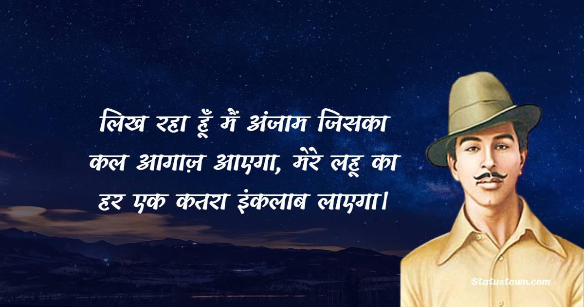 Bhagat Singh Quotes - लिख रहा हूँ मैं अंजाम जिसका कल आगाज़ आएगा, मेरे लहू का हर एक कतरा इंकलाब लाएगा।