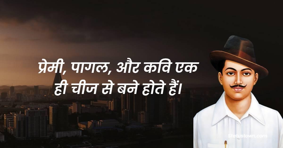 Bhagat Singh Quotes - प्रेमी, पागल, और कवि एक ही चीज से बने होते हैं।