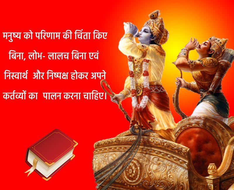 Bhagavad Gita Quotes - मनुष्य को परिणाम की चिंता किए बिना, लोभ- लालच बिना एवं निस्वार्थ और निष्पक्ष होकर अपने कर्तव्यों का पालन करना चाहिए।