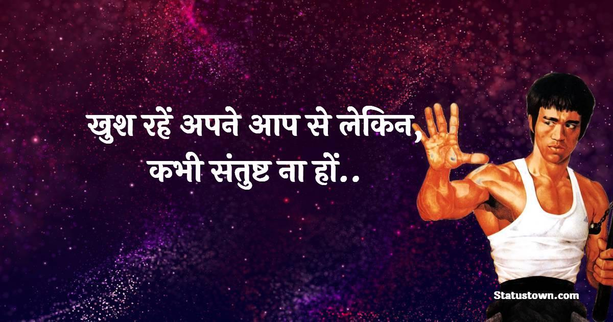खुश रहें अपने आप से लेकिन, कभी संतुष्ट ना हों..  - Bruce Lee Quotes