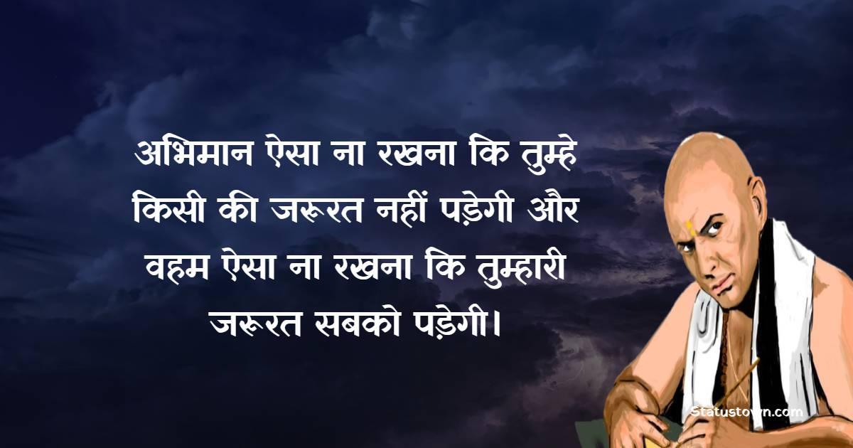 Chanakya  Quotes - अभिमान ऐसा ना रखना कि तुम्हे किसी की जरूरत नहीं पड़ेगी और वहम ऐसा ना रखना कि तुम्हारी जरूरत सबको पड़ेगी।
