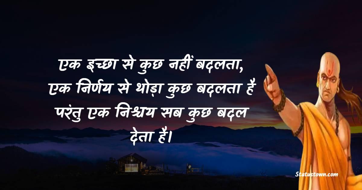 Chanakya  Quotes - एक इच्छा से कुछ नहीं बदलता, एक निर्णय से थोड़ा कुछ बदलता है परंतु एक निश्चय सब कुछ बदल देता है।
