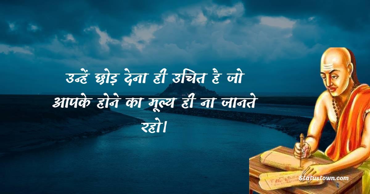 Chanakya  Quotes - उन्हें छोड़ देना ही उचित है जो आपके होने का मूल्य ही ना जानते रहो।