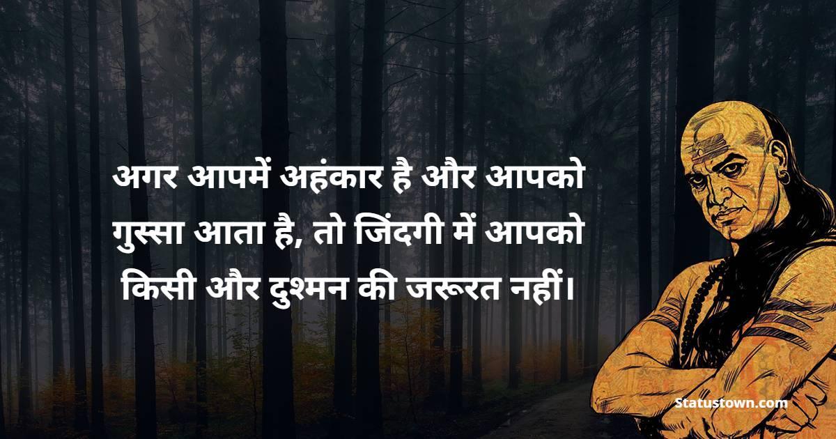 Chanakya  Quotes - अगर आपमें अहंकार है और आपको गुस्सा आता है, तो जिंदगी में आपको किसी और दुश्मन की जरूरत नहीं।