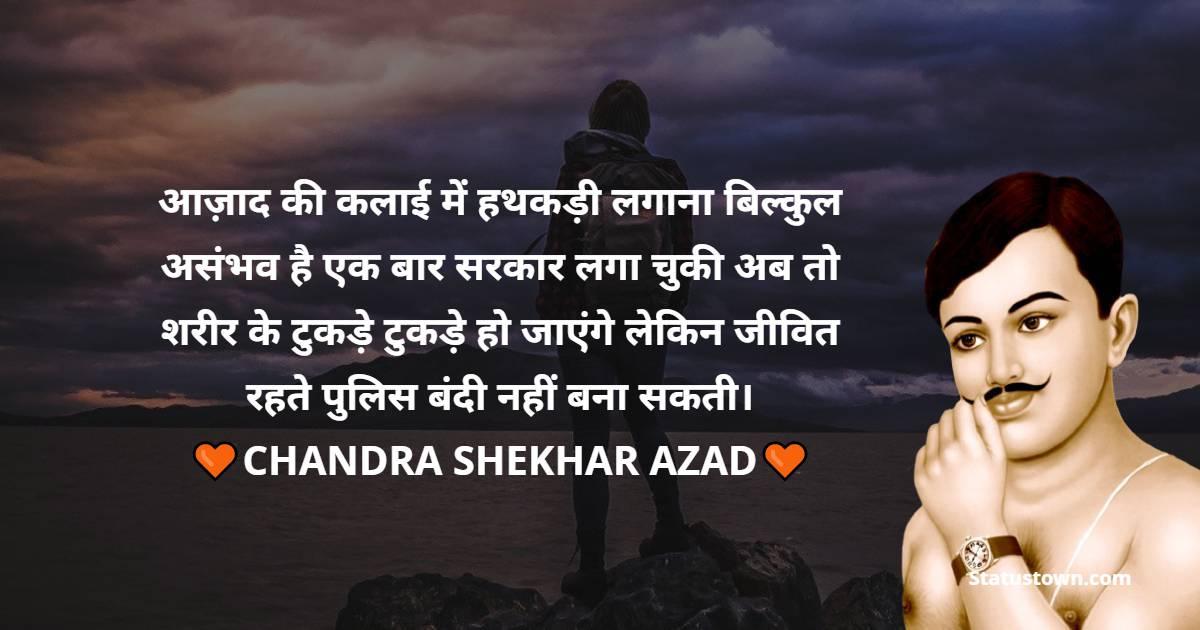Chandra Shekhar Azad Quotes - आज़ाद की कलाई में हथकड़ी लगाना बिल्कुल असंभव है एक बार सरकार लगा चुकी अब तो शरीर के टुकड़े टुकड़े हो जाएंगे लेकिन जीवित रहते पुलिस बंदी नहीं बना सकती।