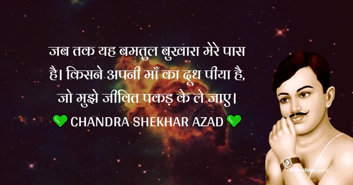 Chandra Shekhar Azad Quotes -  जब तक यह बमतुल बुखारा मेरे पास है। किसने अपनी माँ का दूध पीया है, जो मुझे जीवित पकड़ के ले जाए।