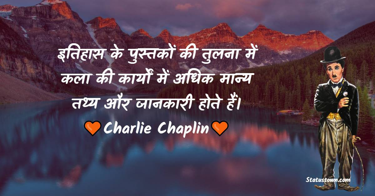 Charlie Chaplin Quotes - इतिहास के पुस्तकों की तुलना में कला की कार्यों में अधिक मान्य तथ्य और जानकारी होते हैं।