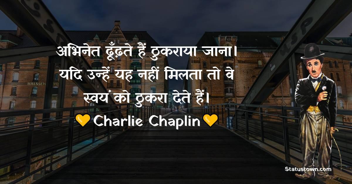 Charlie Chaplin Quotes - अभिनेत ढूँढ़ते हैं ठुकराया जाना। यदि उन्हें यह नहीं मिलता तो वे स्वयं को ठुकरा देते हैं।