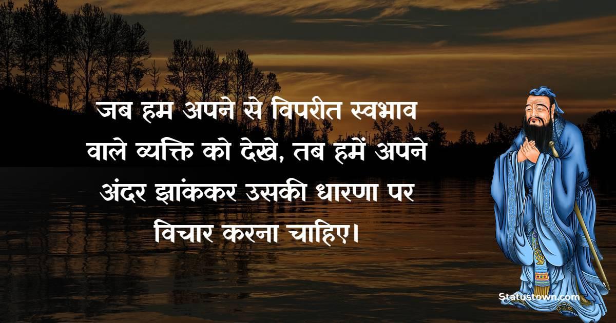 Confucius Quotes - जब हम अपने से विपरीत स्वभाव वाले व्यक्ति को देखे, तब हमें अपने अंदर झांककर उसकी धारणा पर विचार करना चाहिए।