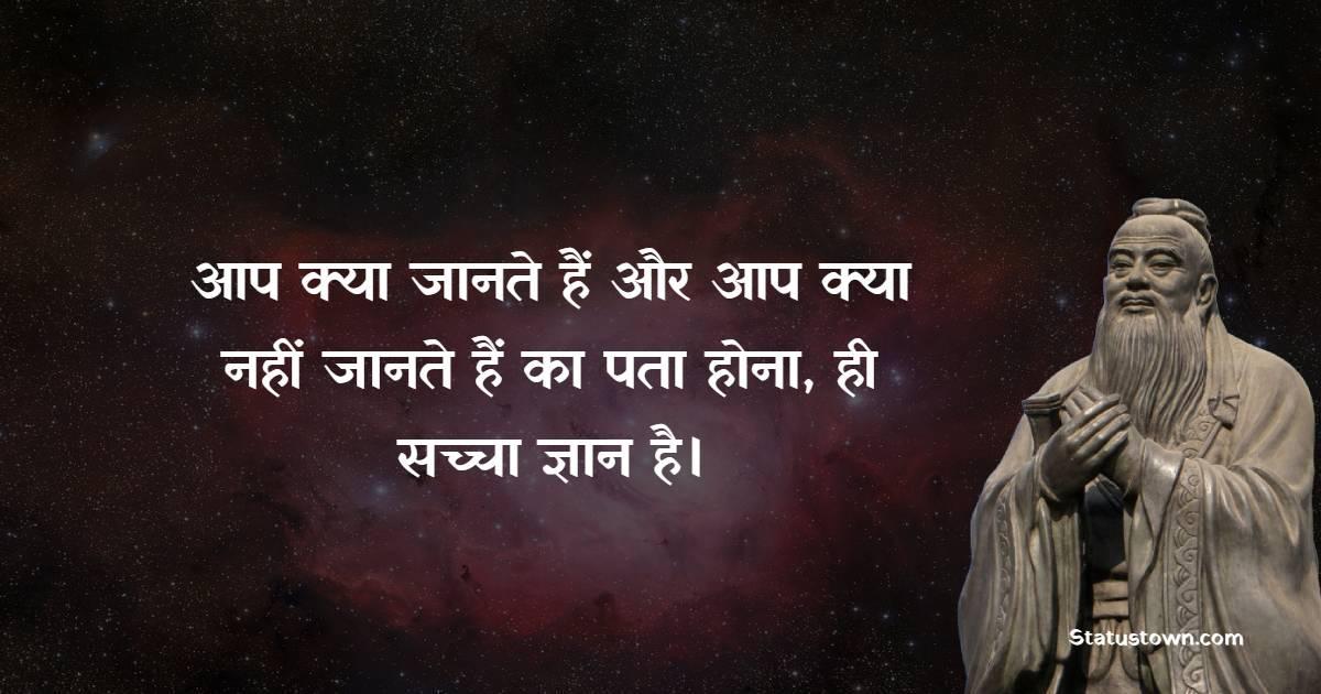 Confucius Quotes - आप क्या जानते हैं और आप क्या नहीं जानते हैं का पता होना, ही सच्चा ज्ञान है।