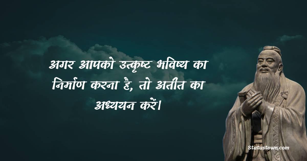अगर आपको उत्कृष्ट भविष्य का निर्माण करना है, तो अतीत का अध्ययन करें। - Confucius Quotes