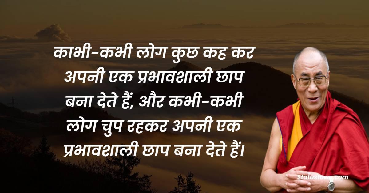 Dalai Lama Quotes - काभी-कभी लोग कुछ कह कर अपनी एक प्रभावशाली छाप बना देते हैं, और कभी-कभी लोग चुप रहकर अपनी एक प्रभावशाली छाप बना देते हैं।