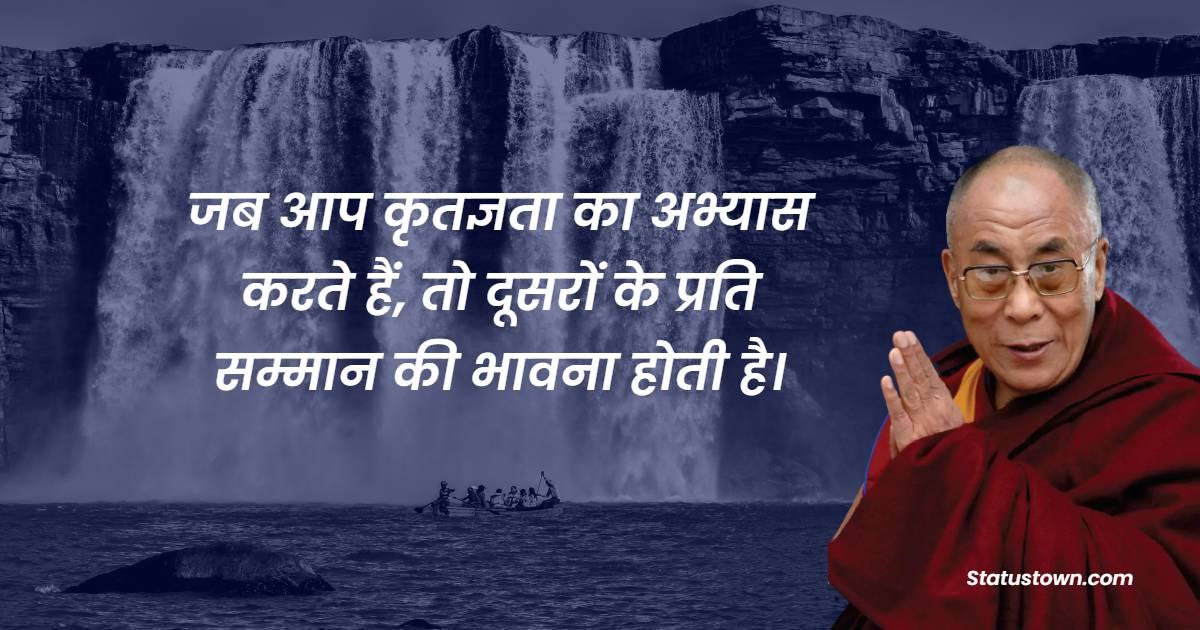 Dalai Lama Quotes - जब आप कृतज्ञता का अभ्यास करते हैं, तो दूसरों के प्रति सम्मान की भावना होती है।
