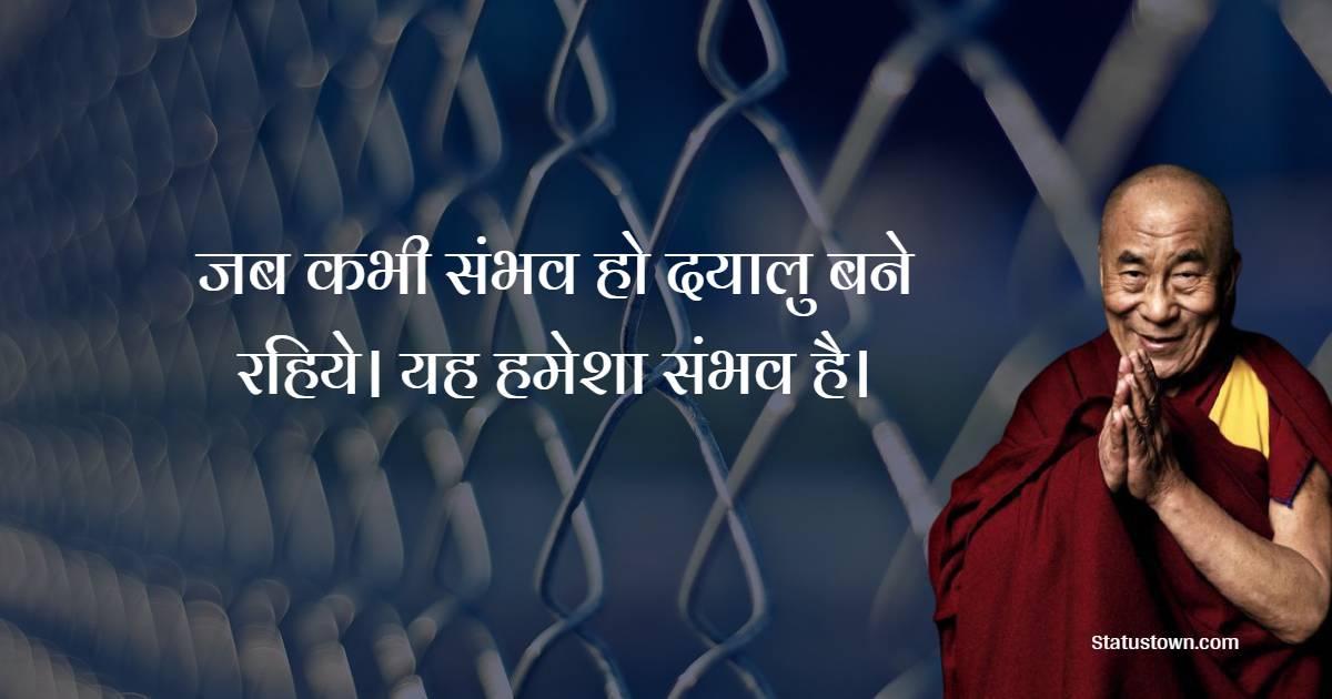 Dalai Lama Quotes - जब कभी संभव हो दयालु बने रहिये। यह हमेशा संभव है।