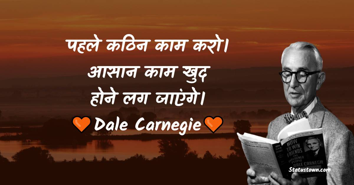 Dale Carnegie Quotes - पहले कठिन काम करो। आसान काम खुद होने लग जाएंगे।