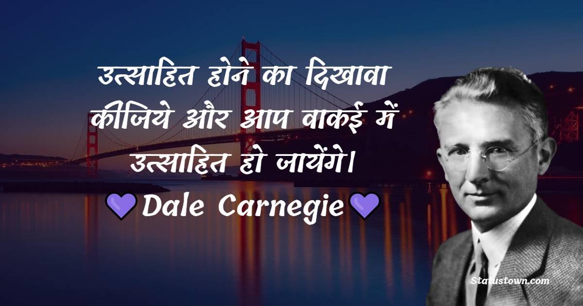 Dale Carnegie Quotes - उत्साहित होने का दिखावा कीजिये और आप वाकई में उत्साहित हो जायेंगे।