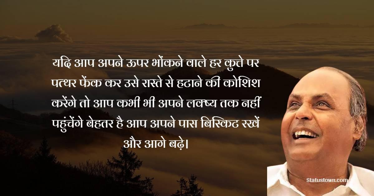 Dhirubhai Ambani  Quotes - यदि आप अपने ऊपर भोंकने वाले हर कुत्ते पर पत्थर फेंक कर उसे रास्ते से हटाने की कोशिश करेंगे तो आप कभी भी अपने लक्ष्य तक नहीं पहुंचेंगे बेहतर है आप अपने पास बिस्किट रखें और आगे बढ़े।