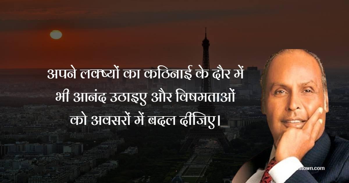 Dhirubhai Ambani  Quotes - अपने लक्ष्यों का कठिनाई के दौर में भी आनंद उठाइए और विषमताओं को अवसरों में बदल दीजिए।