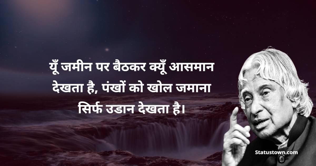 Dr APJ Abdul Kalam Quotes - यूँ जमीन पर बैठकर क्यूँ आसमान देखता है, पंखों को खोल जमाना सिर्फ उडान देखता है।
