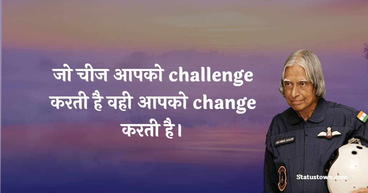 Dr APJ Abdul Kalam Quotes - जो चीज आपको challenge करती है वही आपको change करती है।
