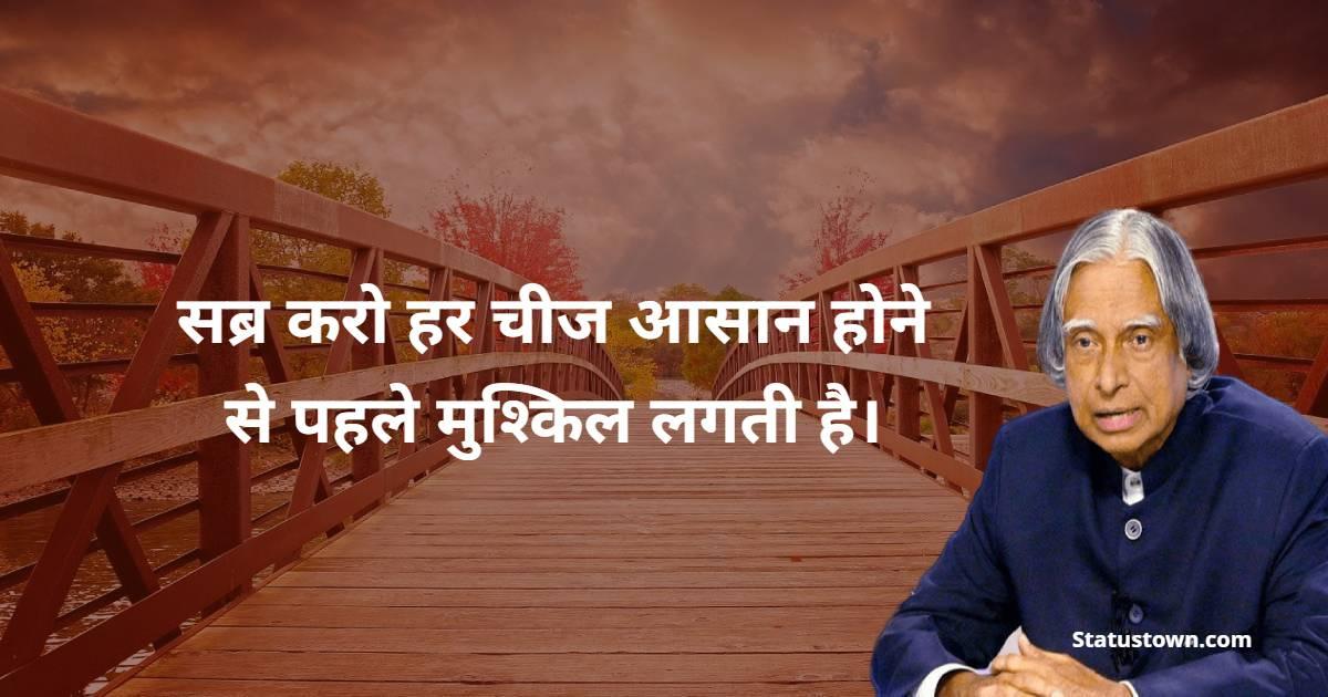 Dr APJ Abdul Kalam Quotes - सब्र करो हर चीज आसान होने से पहले मुश्किल लगती है।