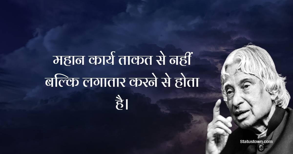 Dr APJ Abdul Kalam Quotes - महान कार्य ताकत से नहीं बल्कि लगातार करने से होता है ।