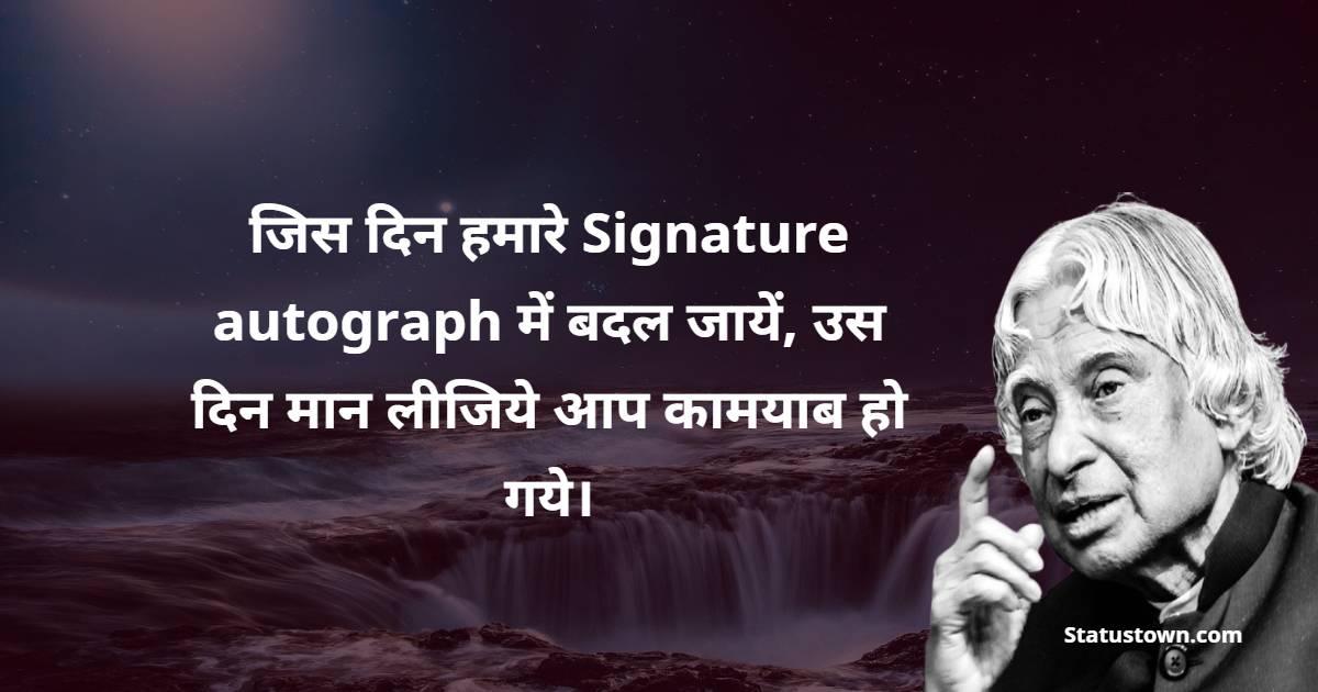 Dr APJ Abdul Kalam Quotes -  जिस दिन हमारे Signature autograph में बदल जायें, उस दिन मान लीजिये आप कामयाब हो गये।