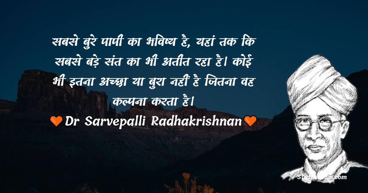 Dr Sarvepalli Radhakrishnan Quotes - सबसे बुरे पापी का भविष्य है, यहां तक कि सबसे बड़े संत का भी अतीत रहा है। कोई भी इतना अच्छा या बुरा नहीं है जितना वह कल्पना करता है।