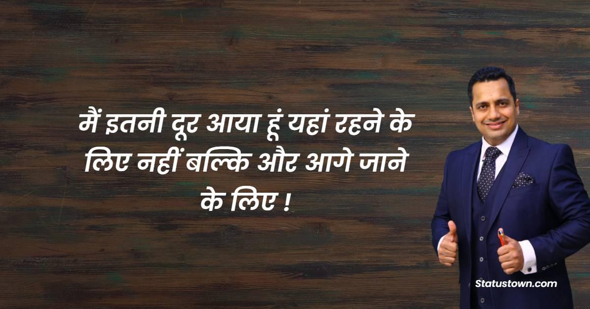 Dr Vivek Bindra Quotes - मैं इतनी दूर आया हूं यहां रहने के लिए नहीं बल्कि और आगे जाने के लिए !