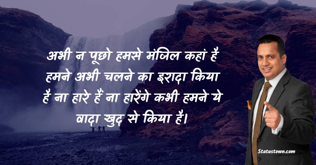 Dr Vivek Bindra Quotes - अभी न पूछो हमसे मंजिल कहां है हमने अभी चलने का इरादा किया है ना हारे हैं ना हारेंगे कभी हमने ये वादा खुद से किया है।