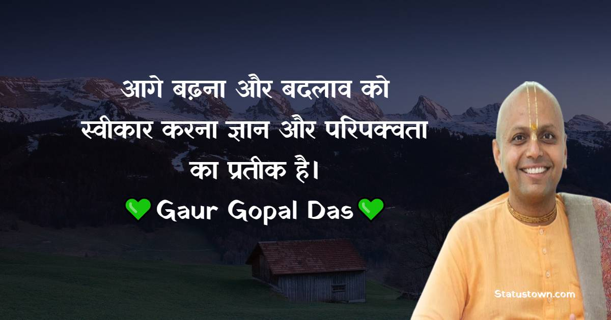 Gaur Gopal Das Quotes - आगे बढ़ना और बदलाव को स्वीकार करना ज्ञान और परिपक्वता का प्रतीक है।