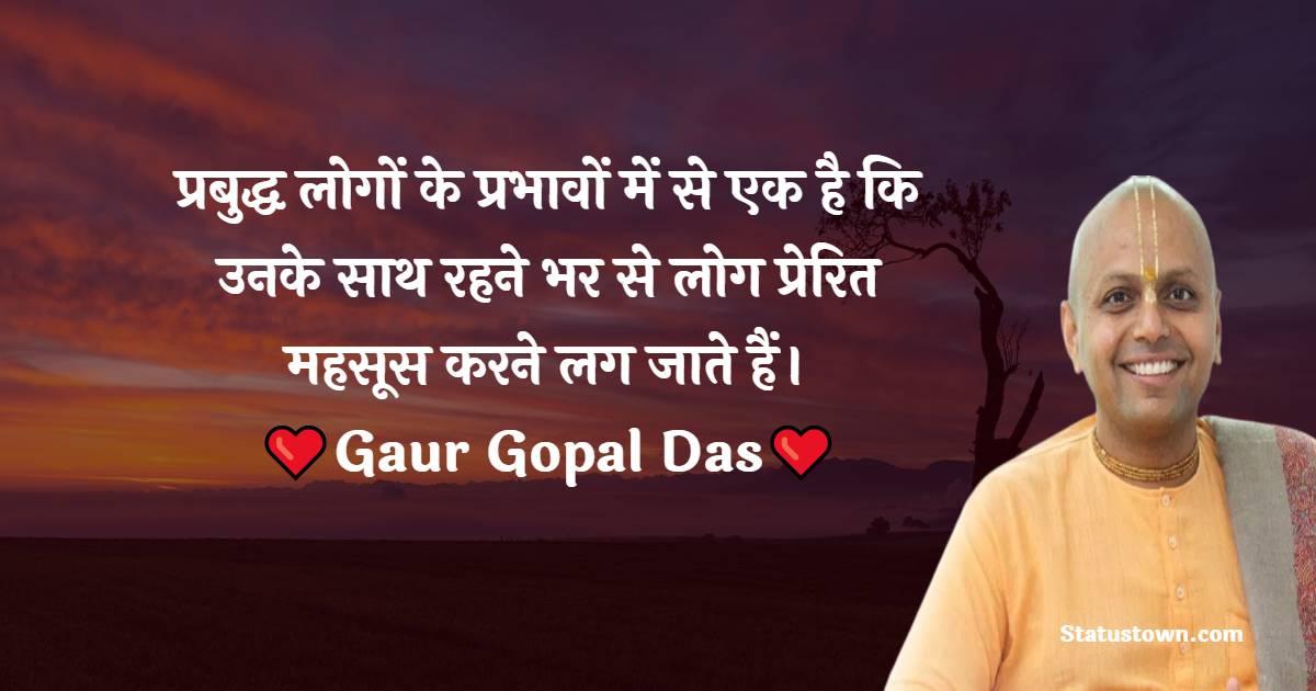 Gaur Gopal Das Quotes - प्रबुद्ध लोगों के प्रभावों में से एक है कि उनके साथ रहने भर से लोग प्रेरित महसूस करने लग जाते हैं।