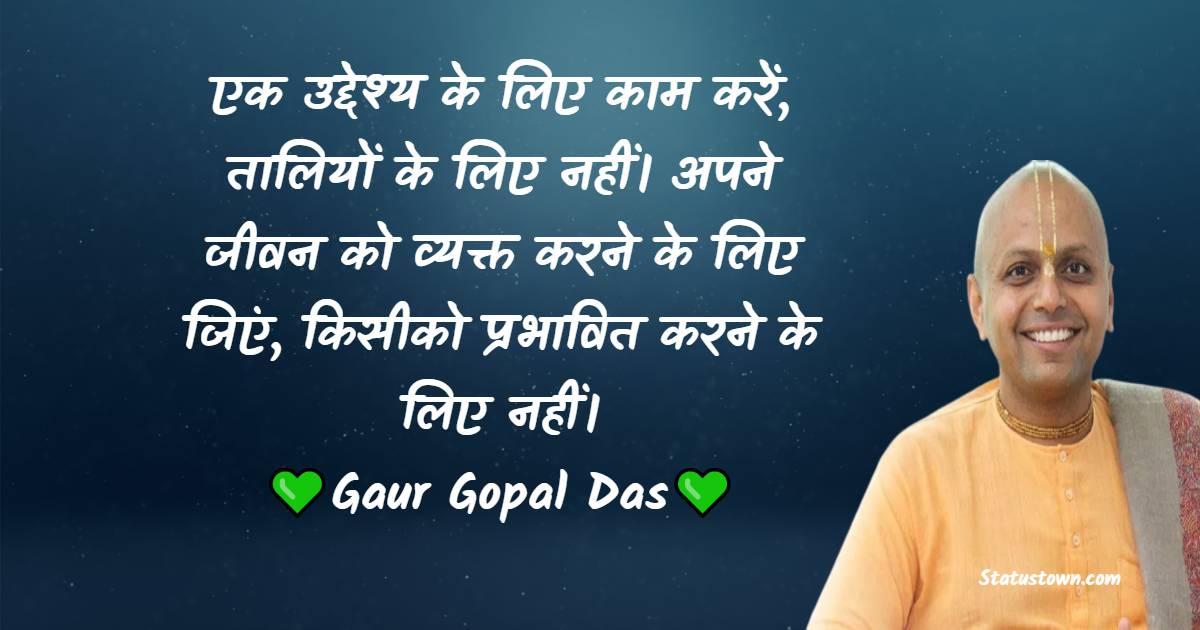 Gaur Gopal Das Quotes - एक उद्देश्य के लिए काम करें, तालियों के लिए नहीं। अपने जीवन को व्यक्त करने के लिए जिएं, किसीको प्रभावित करने के लिए नहीं।