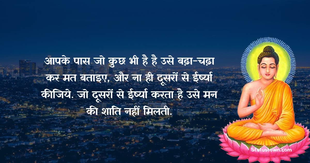 Gautama Buddha Quotes - आपके पास जो कुछ भी है है उसे बढ़ा-चढ़ा कर मत बताइए, और ना ही दूसरों से ईर्ष्या कीजिये. जो दूसरों से ईर्ष्या करता है उसे मन की शांति नहीं मिलती.