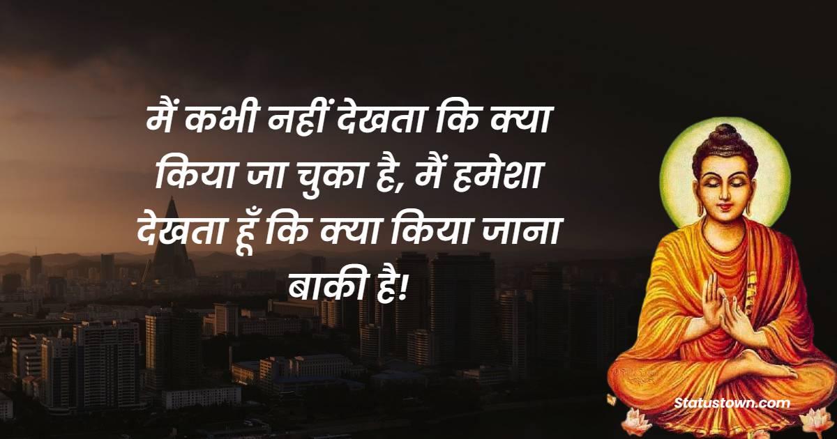 Gautama Buddha Quotes - मैं कभी नहीं देखता कि क्या किया जा चुका है, मैं हमेशा देखता हूँ कि क्या किया जाना बाकी है!
