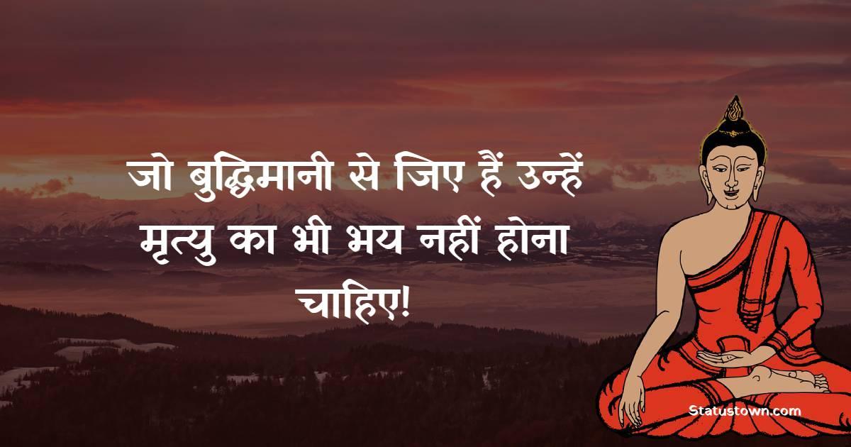 Gautama Buddha Quotes - जो बुद्धिमानी से जिए हैं उन्हें मृत्यु का भी भय नहीं होना चाहिए!