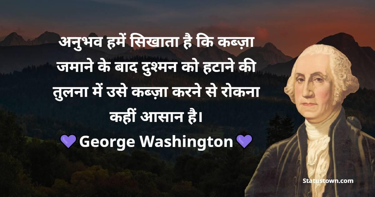 George Washington Quotes - अनुभव हमें सिखाता है कि कब्ज़ा जमाने के बाद दुश्मन को हटाने की तुलना में उसे कब्ज़ा करने से रोकना कहीं आसान है।