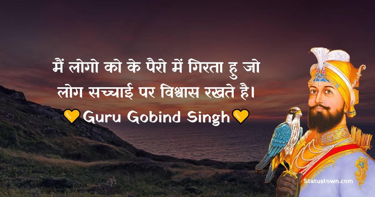 Guru Gobind Singh Quotes - मैं लोगो को के पैरो में गिरता हु जो लोग सच्चाई पर विश्वास रखते है।