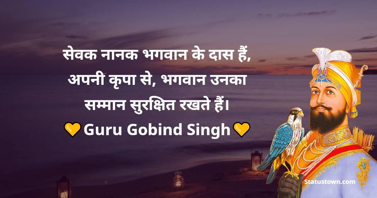 Guru Gobind Singh Quotes -  सेवक नानक भगवान के दास हैं, अपनी कृपा से, भगवान उनका सम्मान सुरक्षित रखते हैं।