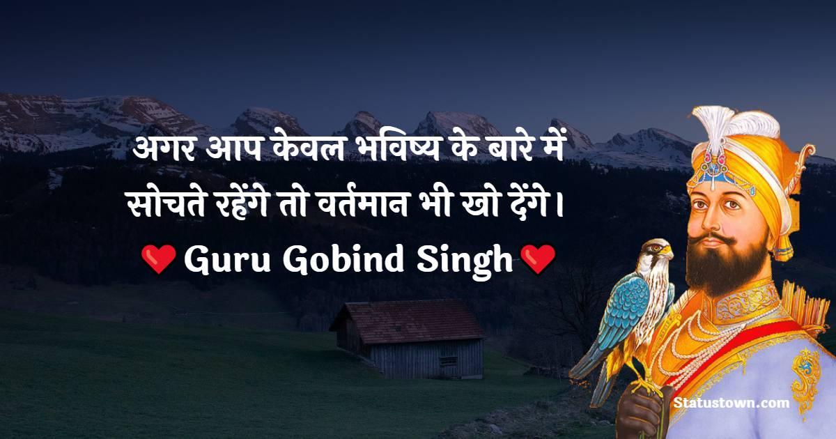 Guru Gobind Singh Quotes - अगर आप केवल भविष्य के बारे में सोचते रहेंगे तो वर्तमान भी खो देंगे।