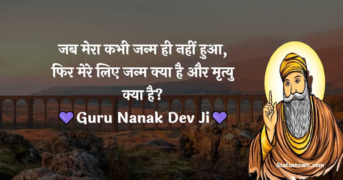 Guru Nanak Ji  Quotes -  जब मेरा कभी जन्म ही नहीं हुआ, फिर मेरे लिए जन्म क्या है और मृत्यु क्या है?