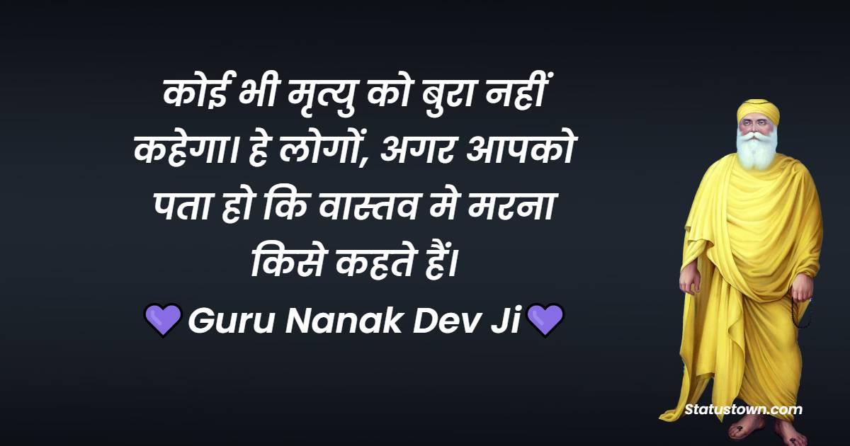 Guru Nanak Ji  Quotes - कोई भी मृत्यु को बुरा नहीं कहेगा। हे लोगों, अगर आपको पता हो कि वास्तव मे मरना किसे कहते हैं।