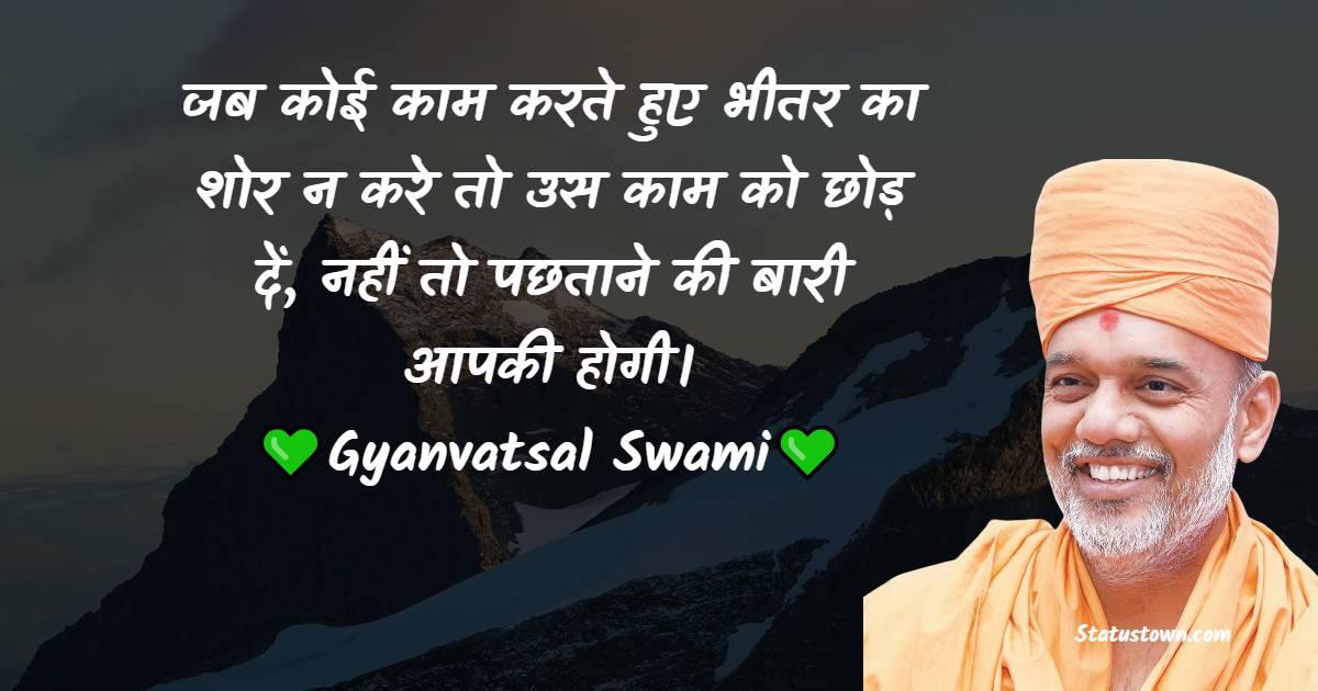 Gyanvatsal Swami Quotes - जब कोई काम करते हुए भीतर का शोर न करे तो उस काम को छोड़ दें, नहीं तो पछताने की बारी आपकी होगी।