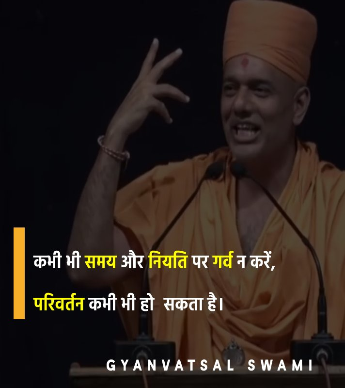 Gyanvatsal Swami Quotes - कभी भी समय और नियति पर गर्व न करें। परिवर्तन कभी भी हो सकता है।