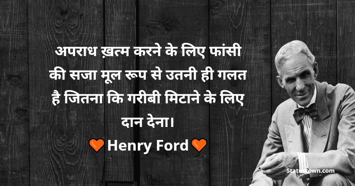 Henry Ford Quotes - अपराध ख़त्म करने के लिए फांसी की सजा मूल रूप से उतनी ही गलत है जितना कि गरीबी मिटाने के लिए दान देना।